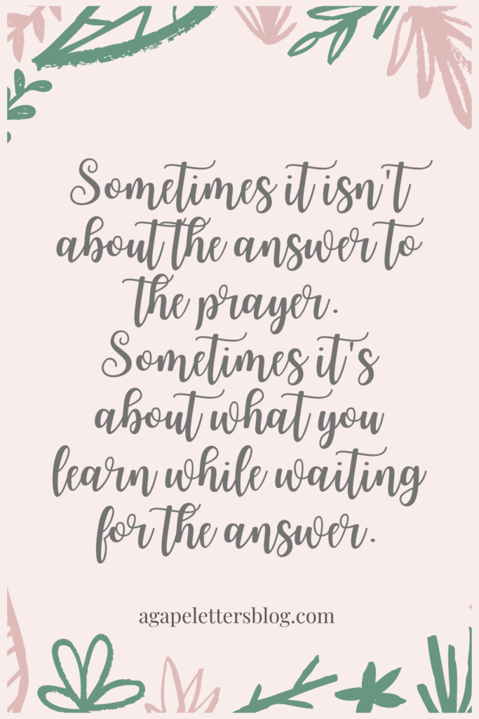 Sometimes it isn't about the answer to the prayer. Sometimes it's about what you learn while waiting for the answer.