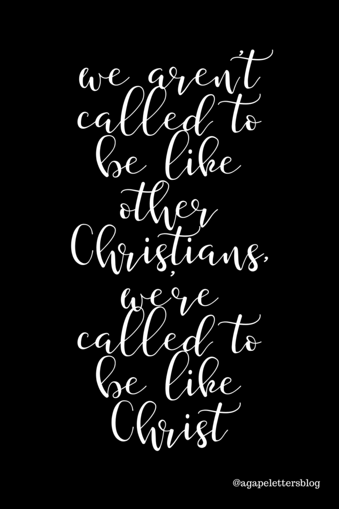 We aren't called to be like other Christians, we're called to be like Christ.